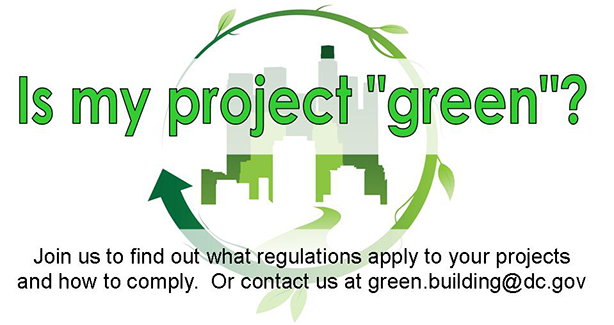 Is My Project Green? Join us to find what regulations apply to your projects and how to comply. Or contact us at green.building@dc.gov